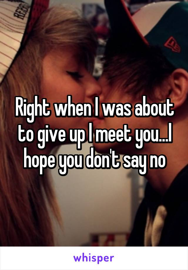 Right when I was about to give up I meet you...I hope you don't say no