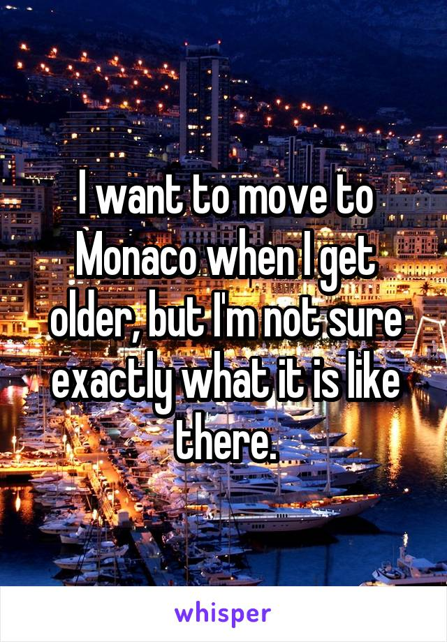I want to move to Monaco when I get older, but I'm not sure exactly what it is like there.