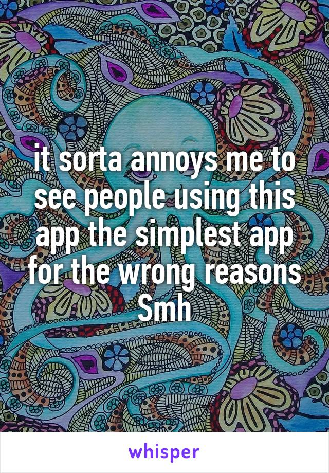 it sorta annoys me to see people using this app the simplest app for the wrong reasons Smh