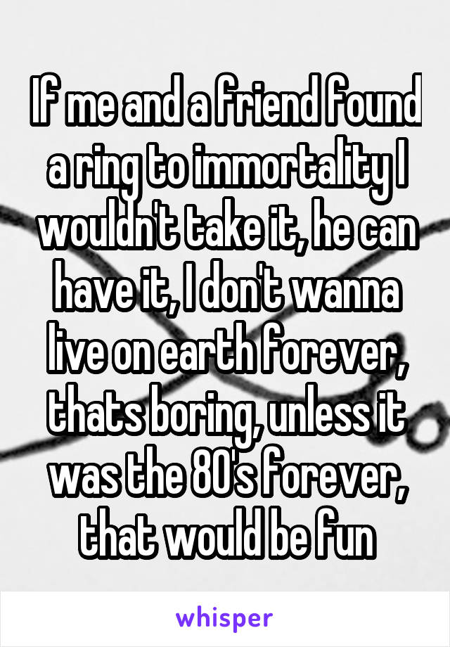 If me and a friend found a ring to immortality I wouldn't take it, he can have it, I don't wanna live on earth forever, thats boring, unless it was the 80's forever, that would be fun