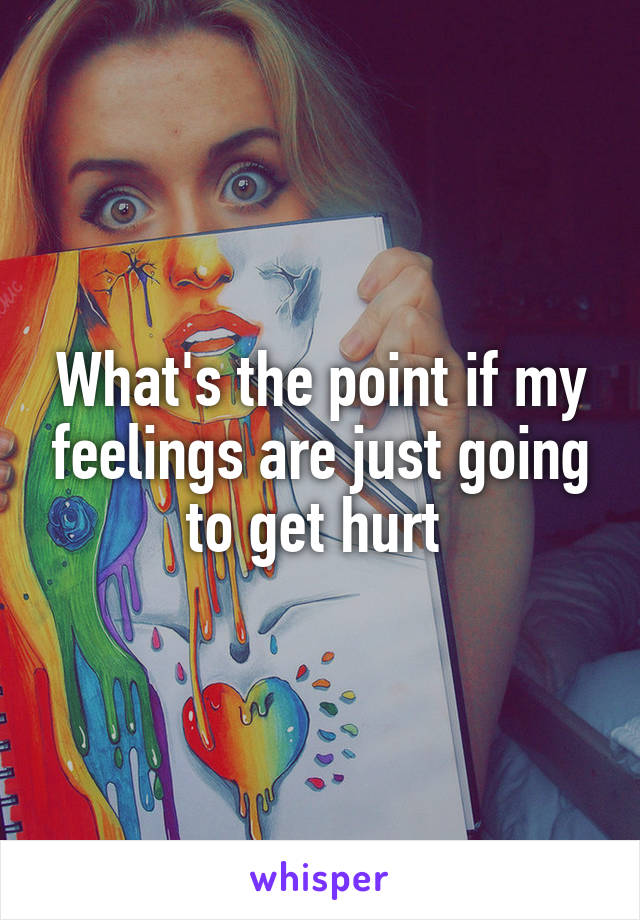 What's the point if my feelings are just going to get hurt