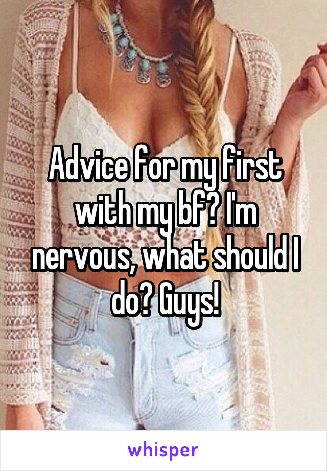 Advice for my first with my bf? I'm nervous, what should I do? Guys!