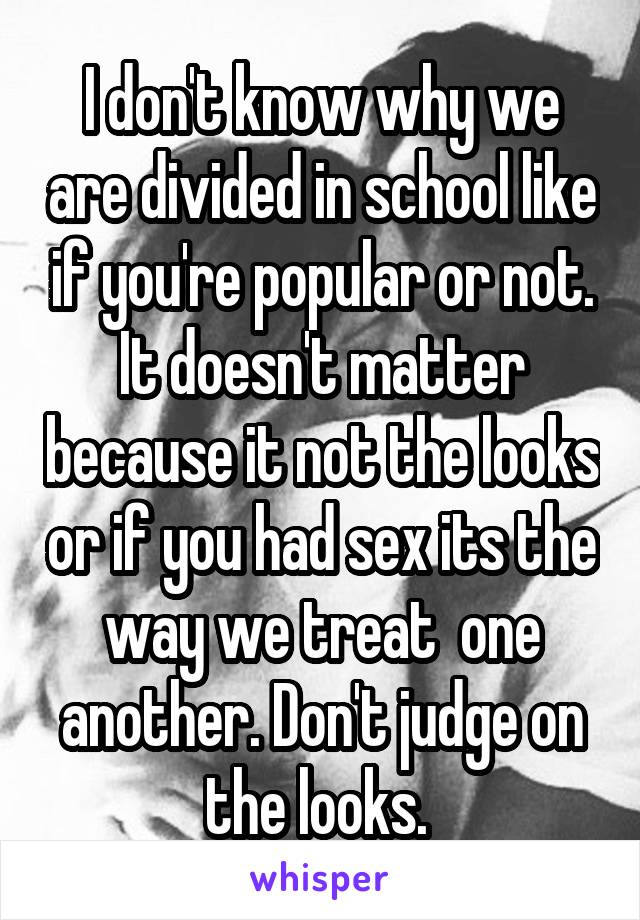 I don't know why we are divided in school like if you're popular or not. It doesn't matter because it not the looks or if you had sex its the way we treat  one another. Don't judge on the looks.