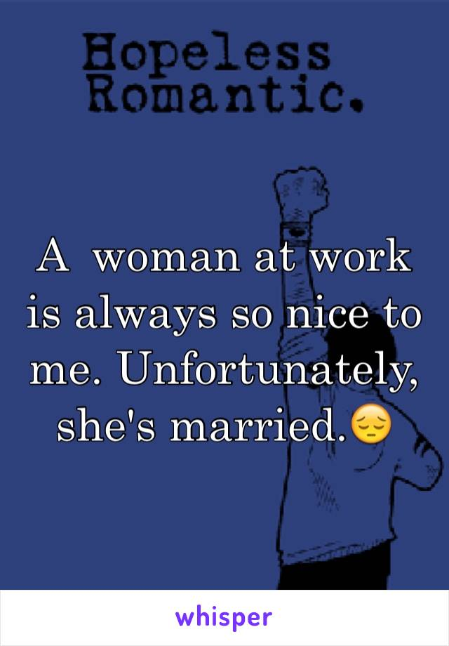 A  woman at work is always so nice to me. Unfortunately, she's married.😔