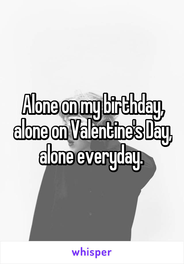 Alone on my birthday, alone on Valentine's Day, alone everyday.