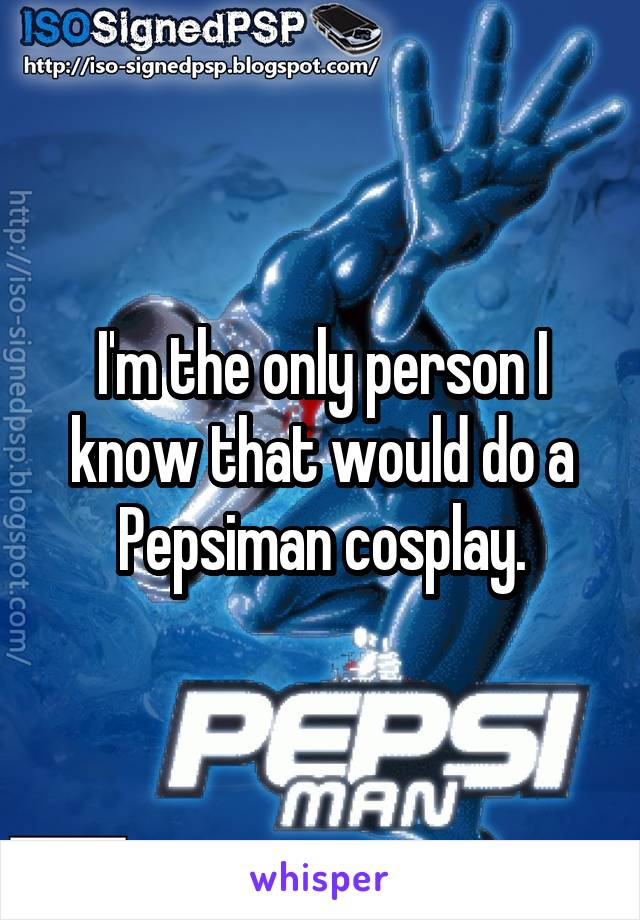 I'm the only person I know that would do a Pepsiman cosplay.