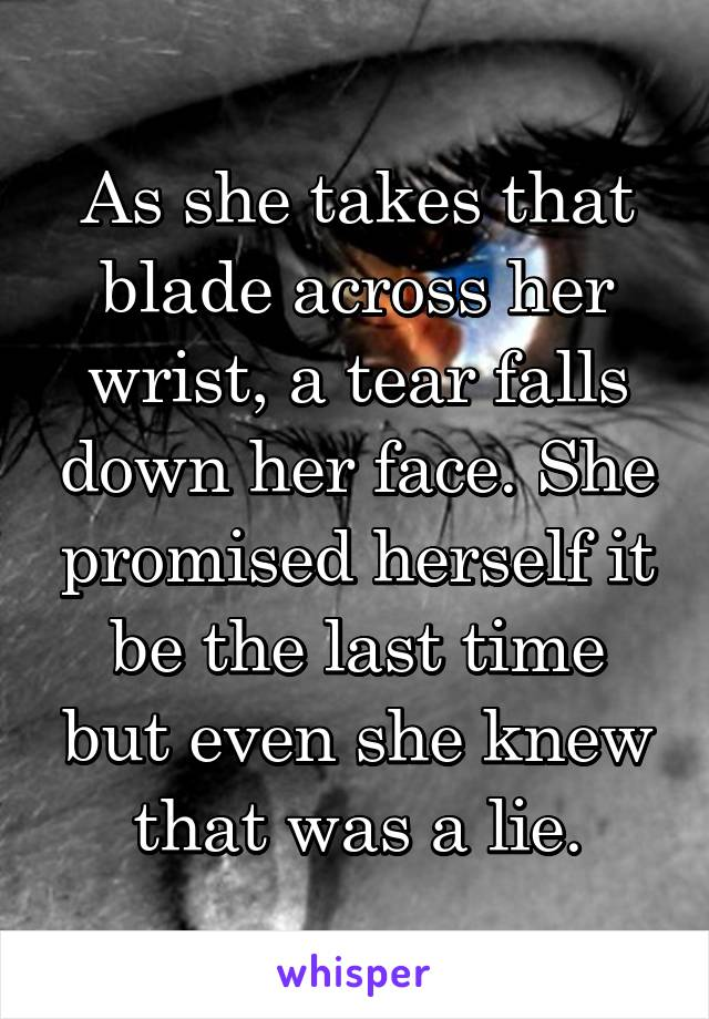 As she takes that blade across her wrist, a tear falls down her face. She promised herself it be the last time but even she knew that was a lie.