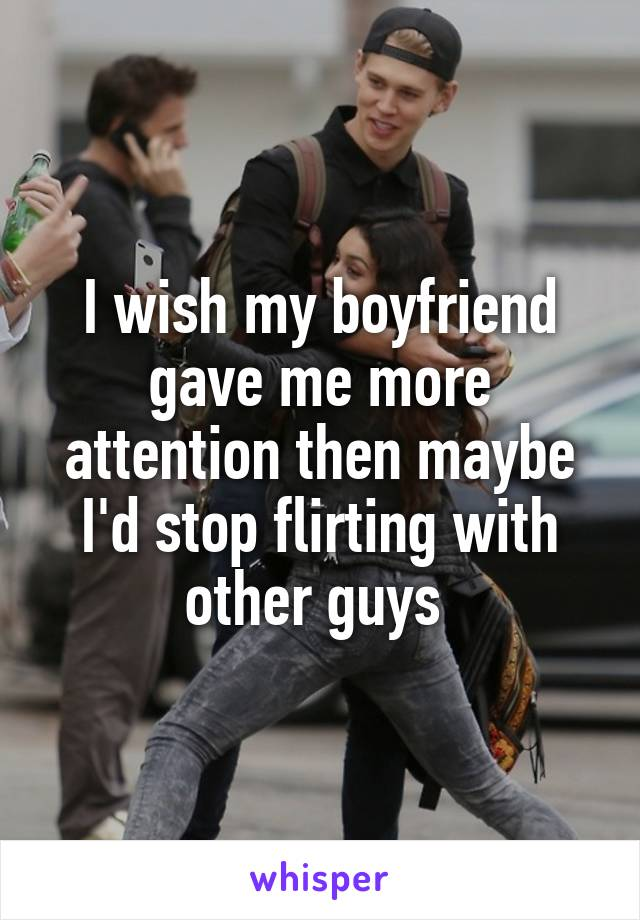 I wish my boyfriend gave me more attention then maybe I'd stop flirting with other guys