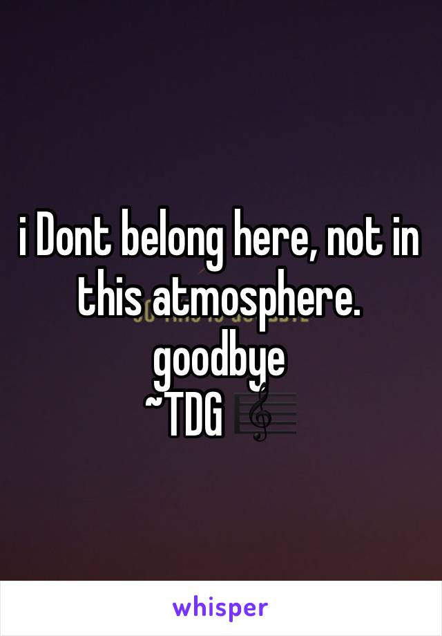 i Dont belong here, not in this atmosphere. goodbye ~TDG 🎼