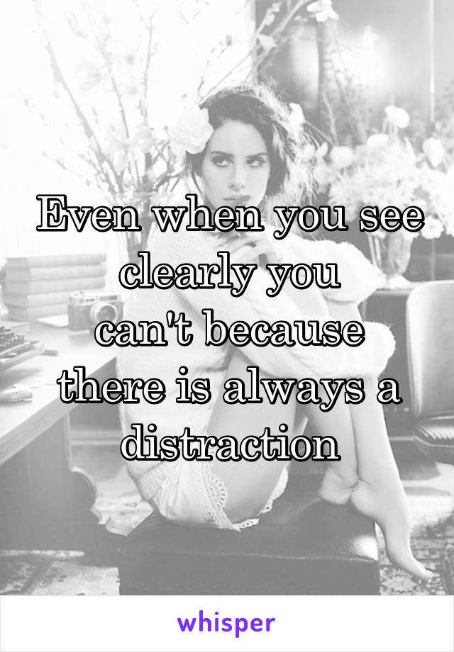 Even when you see clearly you can't because there is always a distraction