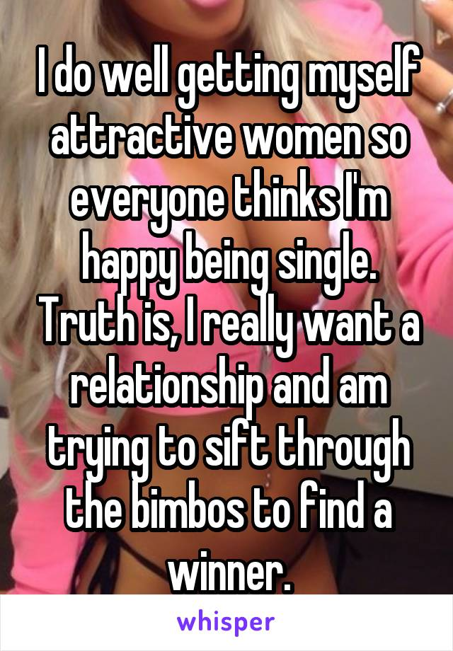 I do well getting myself attractive women so everyone thinks I'm happy being single. Truth is, I really want a relationship and am trying to sift through the bimbos to find a winner.