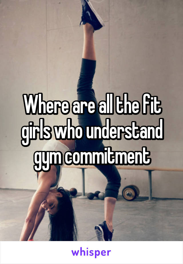 Where are all the fit girls who understand gym commitment