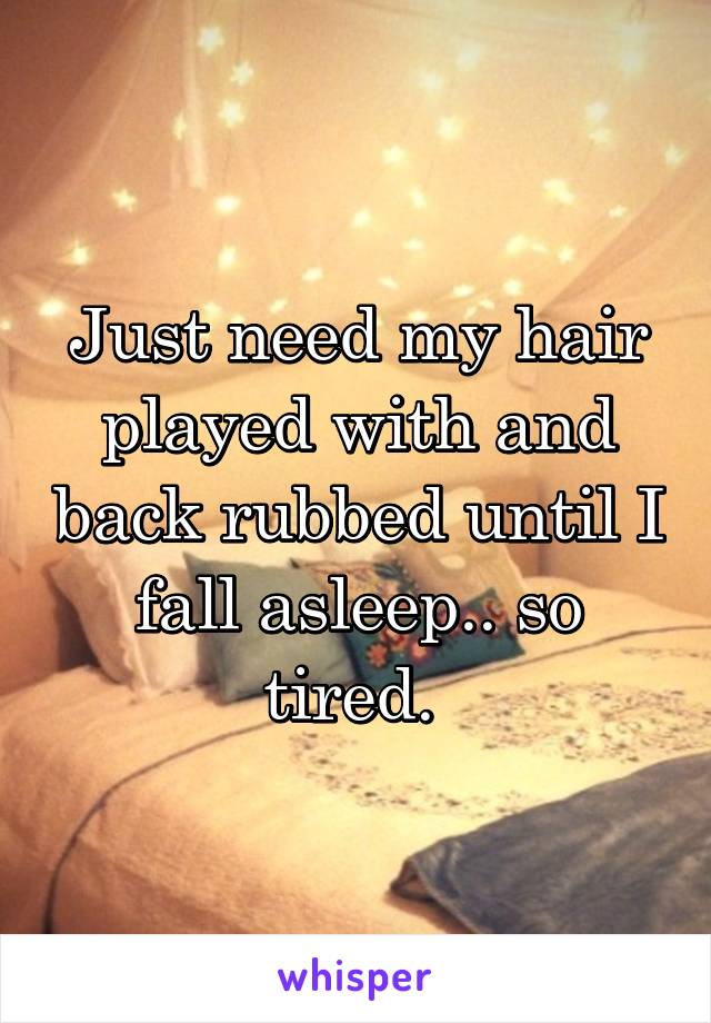 Just need my hair played with and back rubbed until I fall asleep.. so tired.