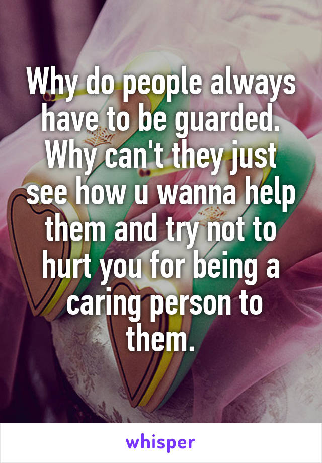 Why do people always have to be guarded. Why can't they just see how u wanna help them and try not to hurt you for being a  caring person to them.
