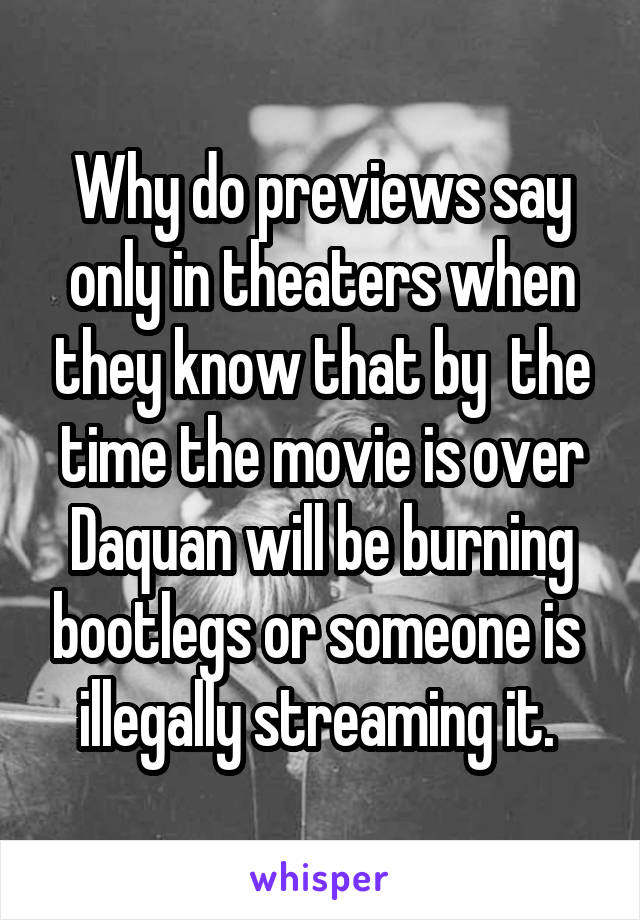 Why do previews say only in theaters when they know that by  the time the movie is over Daquan will be burning bootlegs or someone is  illegally streaming it.