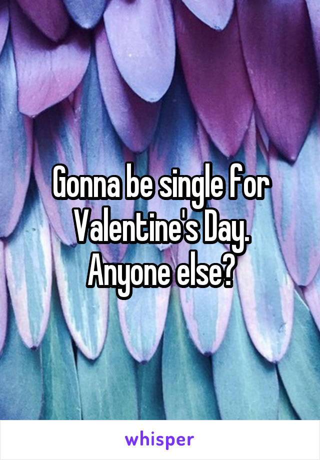 Gonna be single for Valentine's Day. Anyone else?