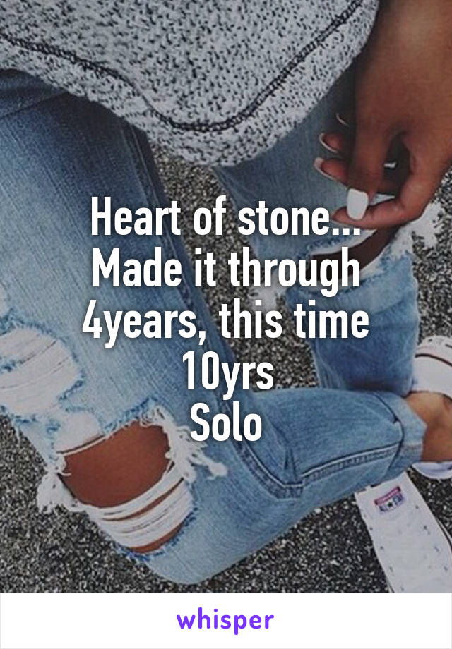 Heart of stone... Made it through 4years, this time 10yrs Solo