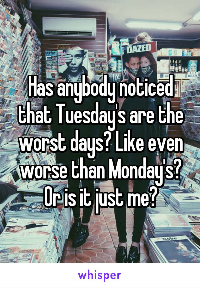 Has anybody noticed that Tuesday's are the worst days? Like even worse than Monday's? Or is it just me?