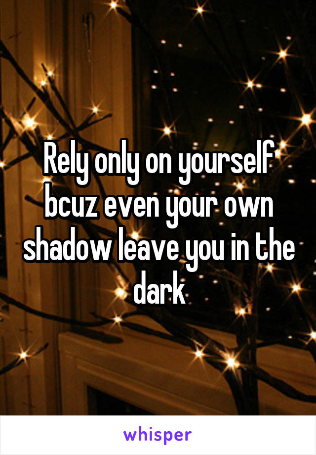 Rely only on yourself bcuz even your own shadow leave you in the dark