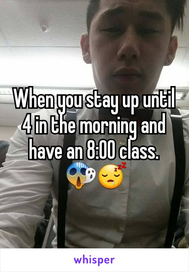 When you stay up until 4 in the morning and have an 8:00 class.  😱😴