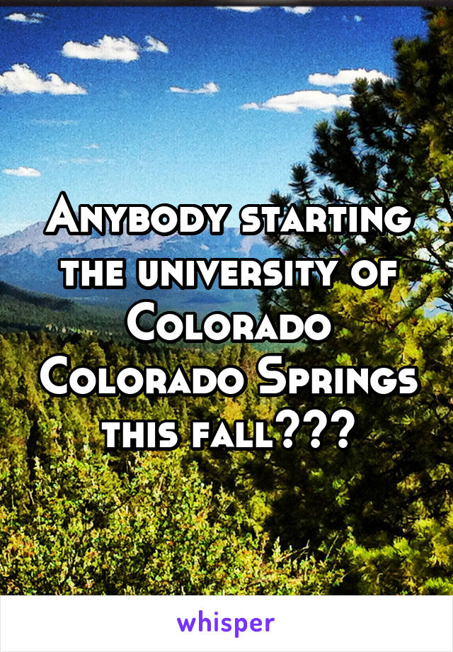Anybody starting the university of Colorado Colorado Springs this fall???