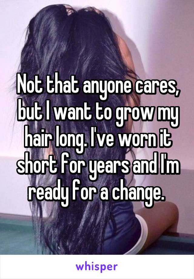 Not that anyone cares, but I want to grow my hair long. I've worn it short for years and I'm ready for a change.