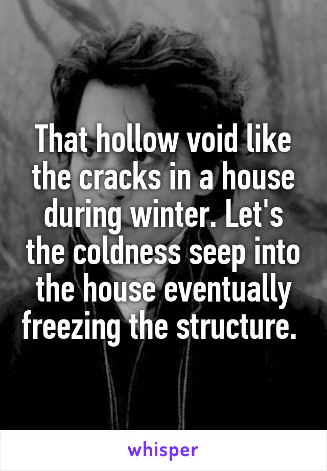 That hollow void like the cracks in a house during winter. Let's the coldness seep into the house eventually freezing the structure.