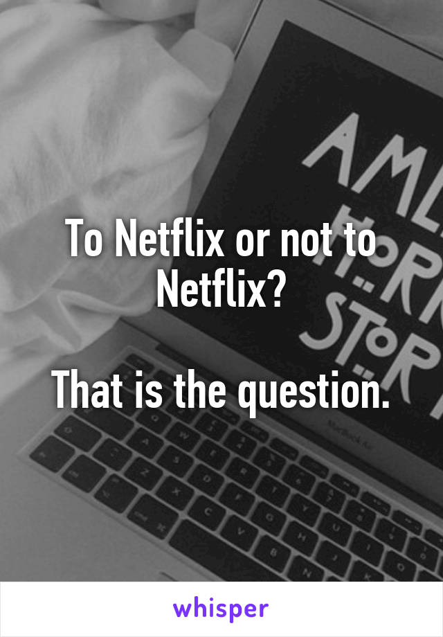 To Netflix or not to Netflix?   That is the question.
