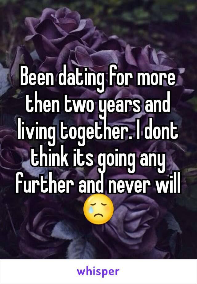 Been dating for more then two years and living together. I dont think its going any further and never will 😢