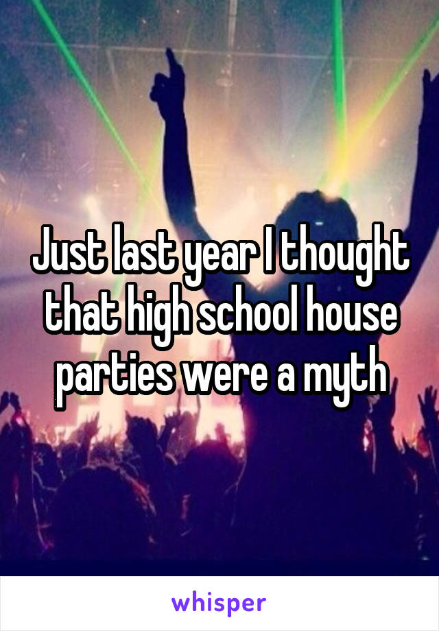Just last year I thought that high school house parties were a myth