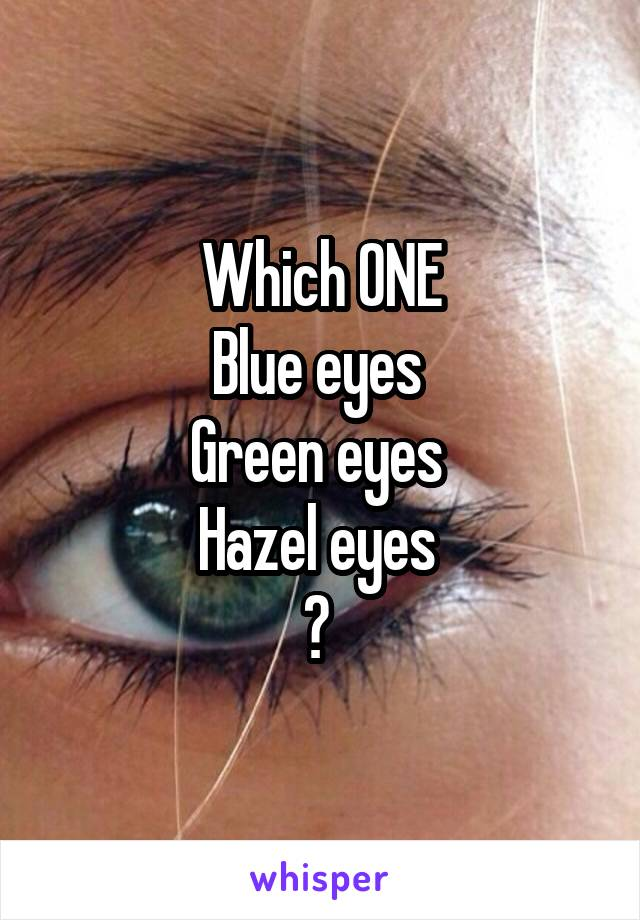 Which ONE Blue eyes  Green eyes  Hazel eyes  ?