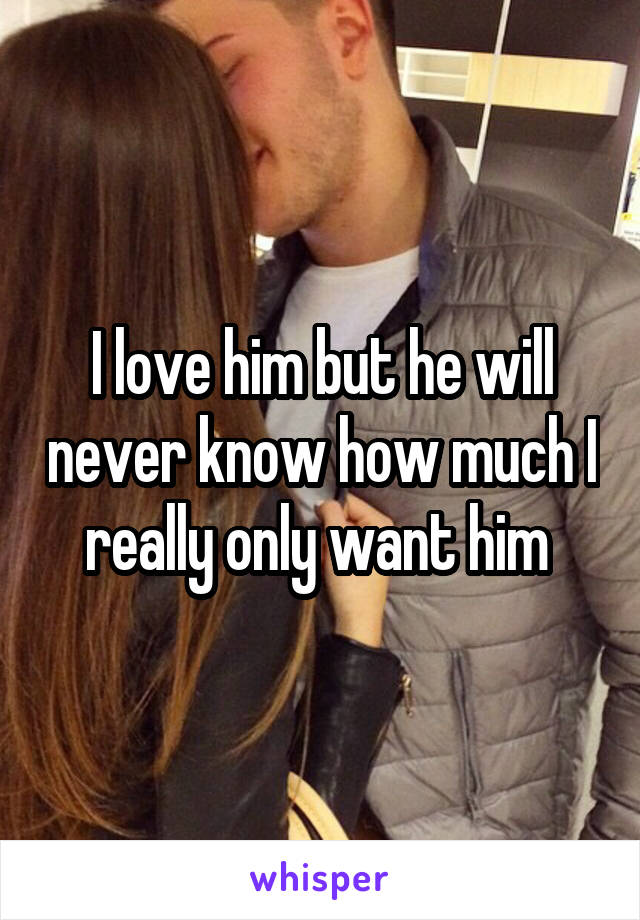 I love him but he will never know how much I really only want him