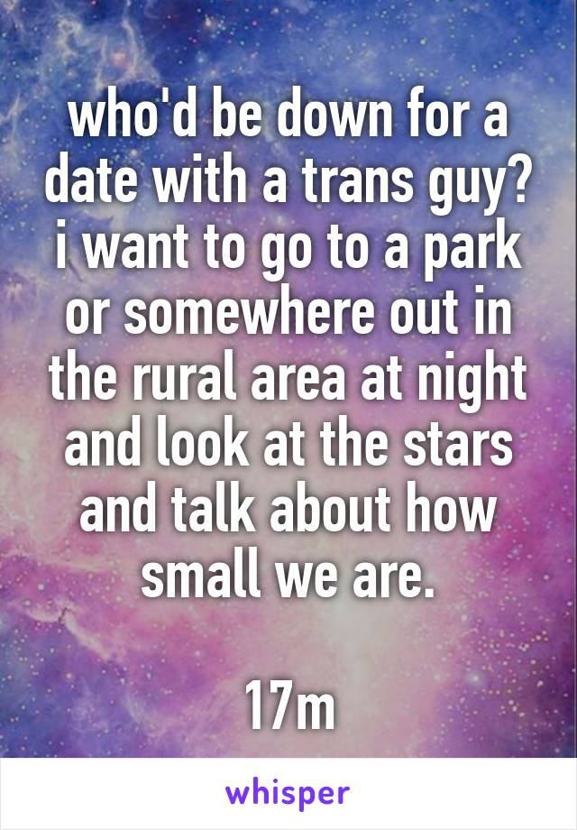 who'd be down for a date with a trans guy? i want to go to a park or somewhere out in the rural area at night and look at the stars and talk about how small we are.  17m