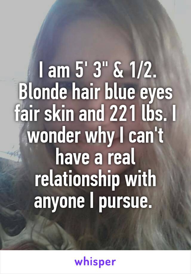 "I am 5' 3"" & 1/2. Blonde hair blue eyes fair skin and 221 lbs. I wonder why I can't have a real relationship with anyone I pursue."