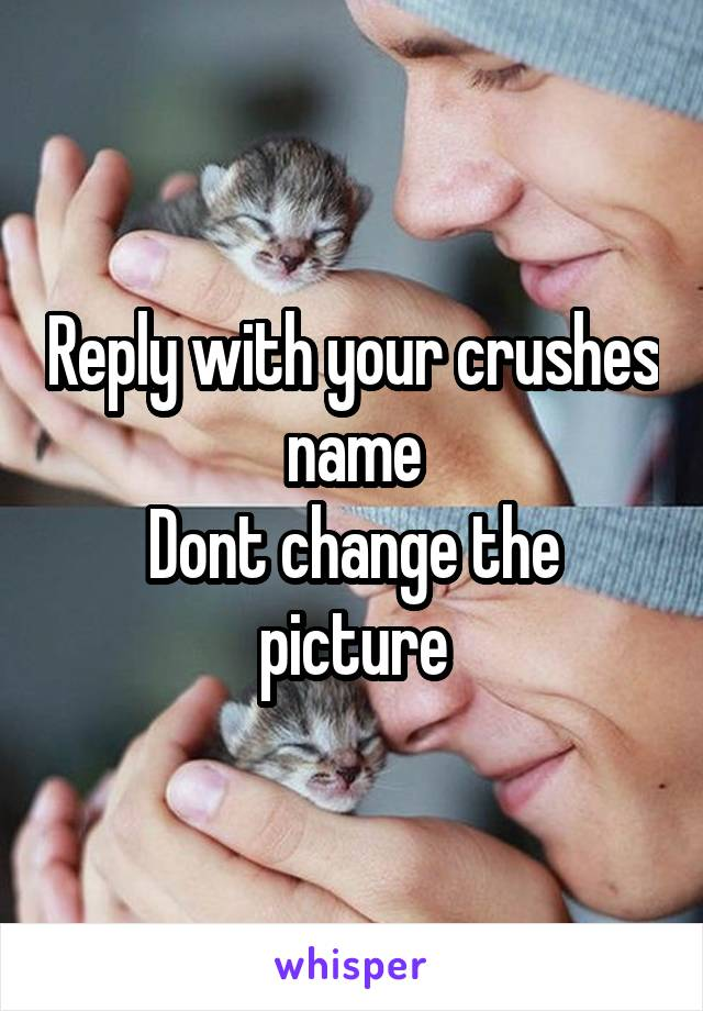 Reply with your crushes name Dont change the picture