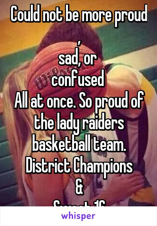 Could not be more proud , sad, or  confused  All at once. So proud of the lady raiders basketball team. District Champions & Sweet 16
