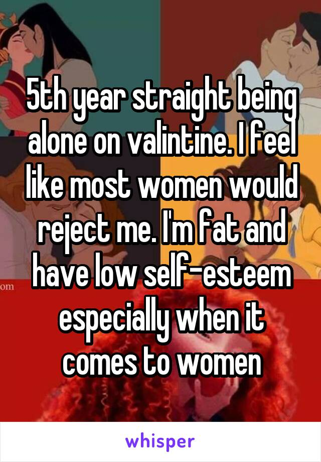5th year straight being alone on valintine. I feel like most women would reject me. I'm fat and have low self-esteem especially when it comes to women