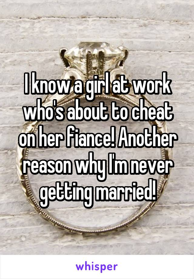 I know a girl at work who's about to cheat on her fiance! Another reason why I'm never getting married!