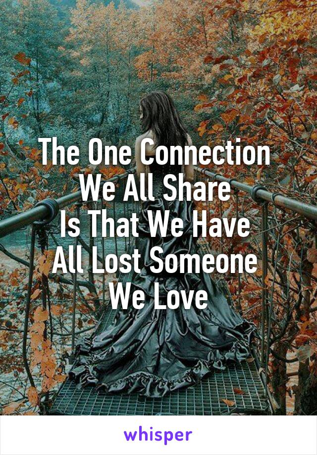 The One Connection  We All Share  Is That We Have  All Lost Someone  We Love