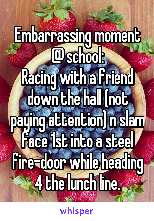 Embarrassing moment @ school: Racing with a friend down the hall (not paying attention) n slam face 1st into a steel fire-door while heading 4 the lunch line.