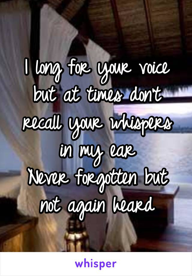 I long for your voice but at times don't recall your whispers in my ear Never forgotten but not again heard