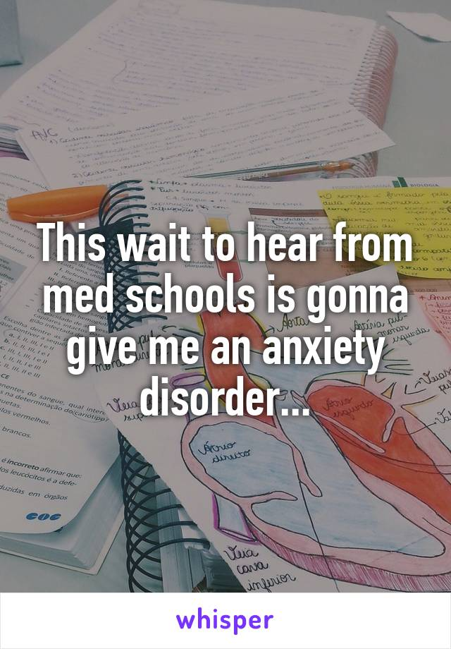 This wait to hear from med schools is gonna give me an anxiety disorder...