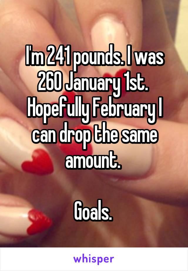 I'm 241 pounds. I was 260 January 1st.  Hopefully February I can drop the same amount.   Goals.