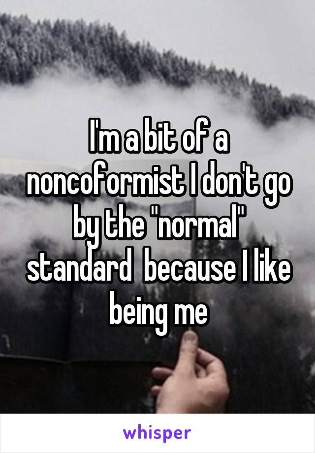 """I'm a bit of a noncoformist I don't go by the """"normal"""" standard  because I like being me"""