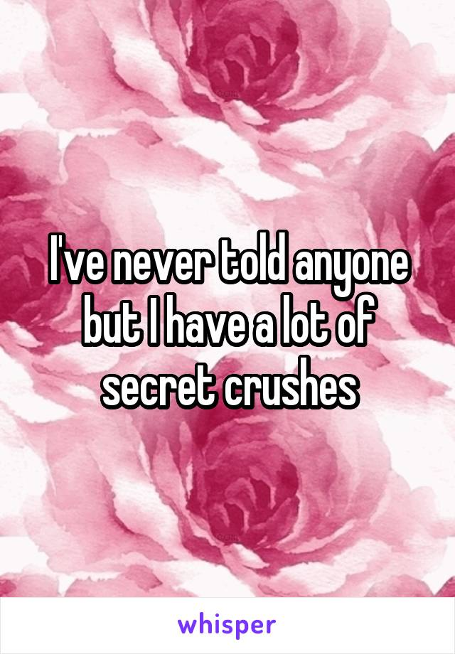 I've never told anyone but I have a lot of secret crushes