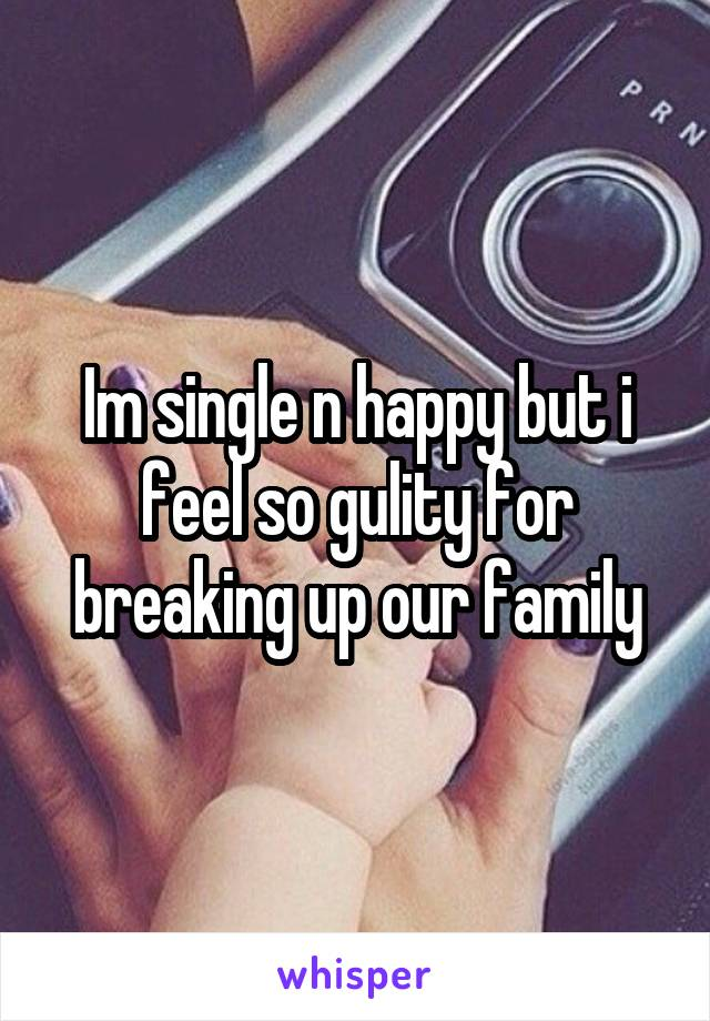 Im single n happy but i feel so gulity for breaking up our family