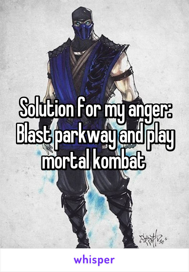Solution for my anger: Blast parkway and play mortal kombat
