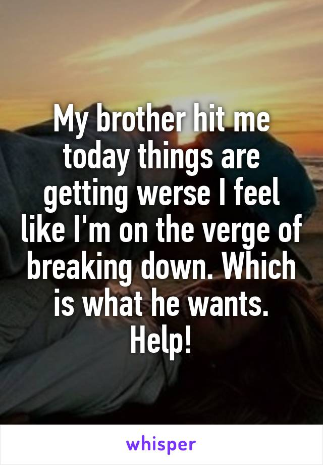 My brother hit me today things are getting werse I feel like I'm on the verge of breaking down. Which is what he wants. Help!