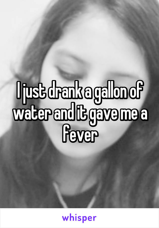 I just drank a gallon of water and it gave me a fever