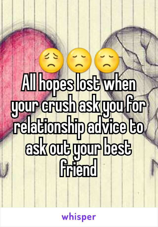 😟😞😞 All hopes lost when your crush ask you for relationship advice to ask out your best friend